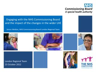 Engaging with the NHS Commissioning Board and the impact of the changes in the wider LHE Simon Weldon, NHS Commissioning