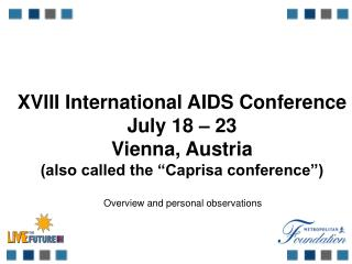 "XVIII International AIDS Conference July 18 – 23 Vienna, Austria (also called the ""Caprisa conference"")"