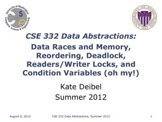 CSE 332 Data Abstractions : Data Races and  Memory, Reordering, Deadlock,   Readers/Writer  Locks, and  Condition  Varia