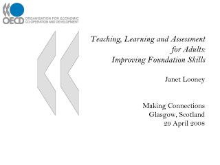 Teaching, Learning and Assessment for Adults: Improving Foundation Skills Janet Looney Making Connections Glasgow, Scotl