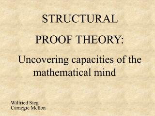 STRUCTURAL  PROOF THEORY: Uncovering capacities of the mathematical mind	 Wilfried Sieg Carnegie Mellon