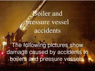 Boiler and  pressure vessel accidents The following pictures show damage caused by accidents to boilers and pressure ves