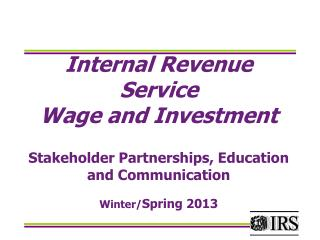 Internal Revenue Service Wage and Investment Stakeholder Partnerships, Education and Communication Winter/ Spring 2013