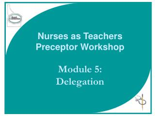 Nurses as Teachers Preceptor Workshop Module 5:  Delegation