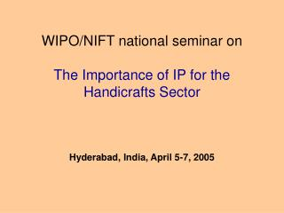 WIPO/NIFT national seminar on  The Importance of IP for the Handicrafts Sector Hyderabad, India, April 5-7, 2005