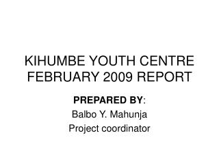 KIHUMBE YOUTH CENTRE FEBRUARY 2009 REPORT