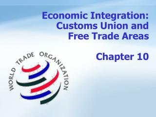 Economic Integration: Customs Union and  Free Trade Areas   Chapter 10