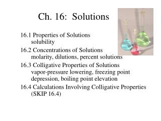 16.1 Properties of Solutions solubility 16.2 Concentrations of Solutions molarity, dilutions, percent solutions
