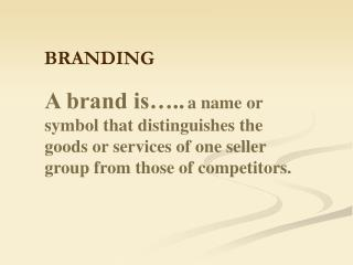 A brand is….. a name or symbol that distinguishes the goods or services of one seller group from those of competitors.