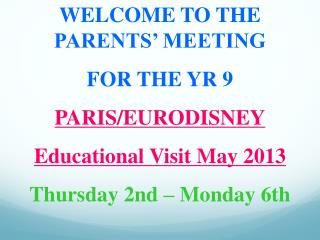 WELCOME TO THE PARENTS' MEETING  FOR THE YR 9 PARIS/EURODISNEY Educational Visit May 2013 Thursday 2nd – Monday 6th