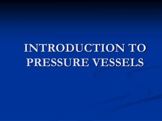 INTRODUCTION TO PRESSURE VESSELS