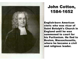 John Cotton, 1584-1652  English-born American cleric who was vicar of Saint Botolphs Church in England until he was summ