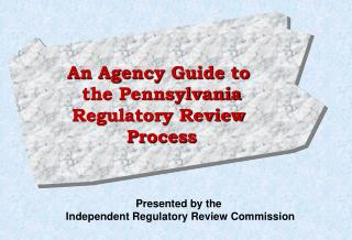 An Agency Guide to  the Pennsylvania Regulatory Review  Process