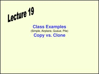 Class Examples (Simple, Airplane, Queue, Pile) Copy vs. Clone