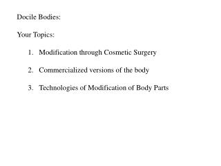 Docile Bodies: Your Topics:  Modification through Cosmetic Surgery Commercialized versions of the body   Technologies of