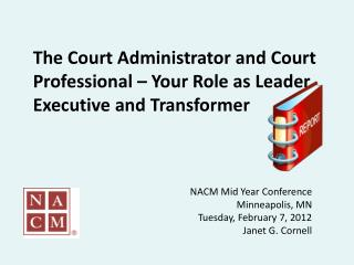 The Court Administrator and Court Professional   Your Role as Leader, Executive and Transformer