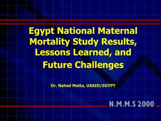 Egypt National Maternal Mortality Study Results, Lessons Learned, and Future Challenges Dr. Nahed Matta, USAID/EGYPT