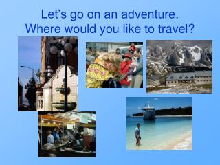 Let's go on an adventure. Where would you like to travel?