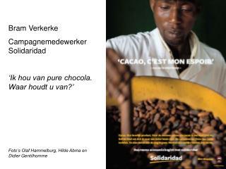 Bram Verkerke Campagnemedewerker Solidaridad 'Ik hou van pure chocola. Waar houdt u van?' Foto's Olaf Hammelburg, Hilde