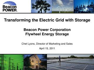 Transforming the Electric Grid with Storage Beacon Power Corporation Flywheel Energy Storage Chet Lyons, Director of Mar