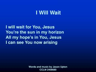 I Will Wait I will wait for You, Jesus You're the sun in my horizon All my hope's in You, Jesus I can see You now ar