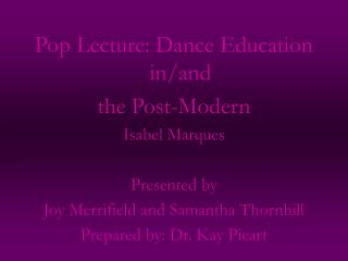Pop Lecture: Dance Education in/and the Post-Modern Isabel Marques Presented by Joy Merrifield and Samantha Thornhill Pr