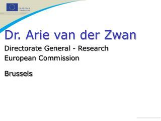 Dr. Arie van der Zwan Directorate General - Research  European Commission Brussels