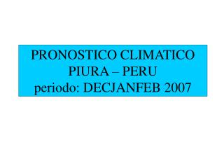 PRONOSTICO CLIMATICO PIURA – PERU periodo: DECJANFEB 2007