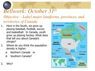 Bellwork: October 31st   Objective   Label major landforms, provinces, and territories of Canada