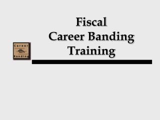 Fiscal Career Banding Training