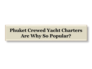 Phuket Crewed Yacht Charters Are Why So Popular?