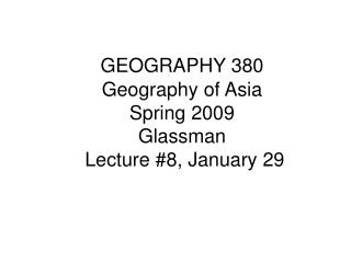 GEOGRAPHY 380 Geography of Asia Spring 2009 Glassman Lecture #8, January 29