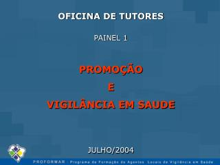 OFICINA DE TUTORES PAINEL 1 PROMOÇÃO E VIGILÂNCIA EM SAUDE JULHO/2004