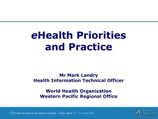 EHealth Priorities and Practice   Mr Mark Landry Health Information Technical Officer  World Health Organization Western
