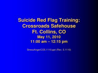 Suicide Red Flag Training: Crossroads Safehouse Ft. Collins, CO May 11, 2010 11:00 am – 12:15 pm StressAngerCO5.1110.ppt