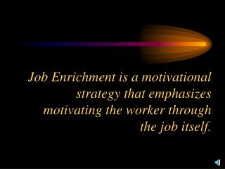 Job Enrichment is a motivational strategy that emphasizes motivating the worker through the job itself.
