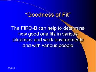 """Goodness of Fit"" The FIRO-B can help to determine how good one fits in various situations and work environments and"