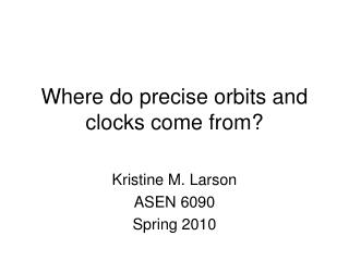 Where do precise orbits and clocks come from?