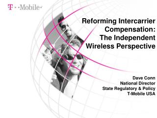 Reforming Intercarrier Compensation: The Independent Wireless Perspective Dave Conn National Director State Regulatory