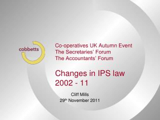 Co-operatives UK Autumn Event The Secretaries' Forum The Accountants' Forum Changes in IPS law 2002 - 11