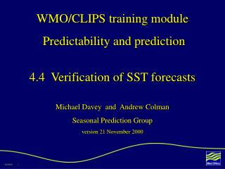 WMO/CLIPS training module  Predictability and prediction 4.4  Verification of SST forecasts Michael Davey  and  Andrew C