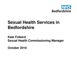 Sexual Health Services in Bedfordshire Kate Folkard Sexual Health Commissioning Manager October 2010
