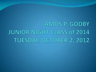 AMOS P. GODBY JUNIOR NIGHT CLASS of 2014 TUESDAY , OCTOBER 2, 2012