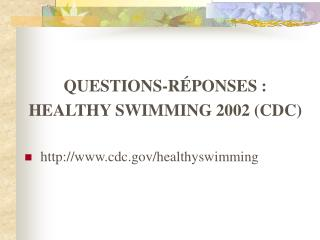 QUESTIONS-RÉPONSES : HEALTHY SWIMMING 2002 (CDC) http://www.cdc.gov/healthyswimming