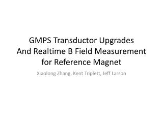 GMPS  Transductor  Upgrades And  Realtime  B Field Measurement for Reference Magnet