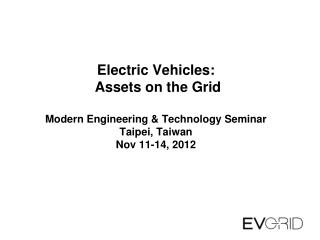 Electric Vehicles: Assets on the Grid Modern Engineering & Technology Seminar Taipei, Taiwan Nov 11-14, 2012