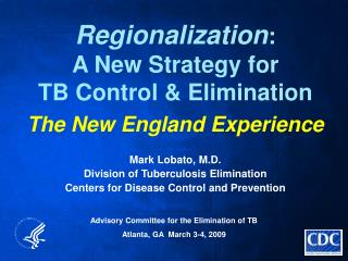 Regionalization : A New Strategy for TB Control & Elimination The New England Experience Mark Lobato, M.D. Division