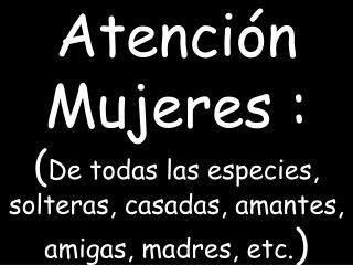 Atención Mujeres : ( De todas las especies, solteras, casadas, amantes, amigas, madres, etc. )