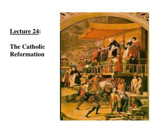 Lecture 24 :  The Catholic  Reformation