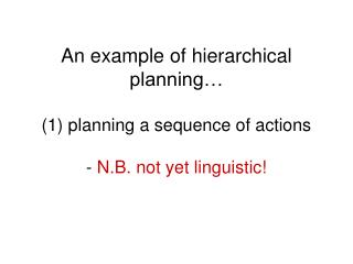 An example of hierarchical planning… (1) planning a sequence of actions - N.B. not yet linguistic!